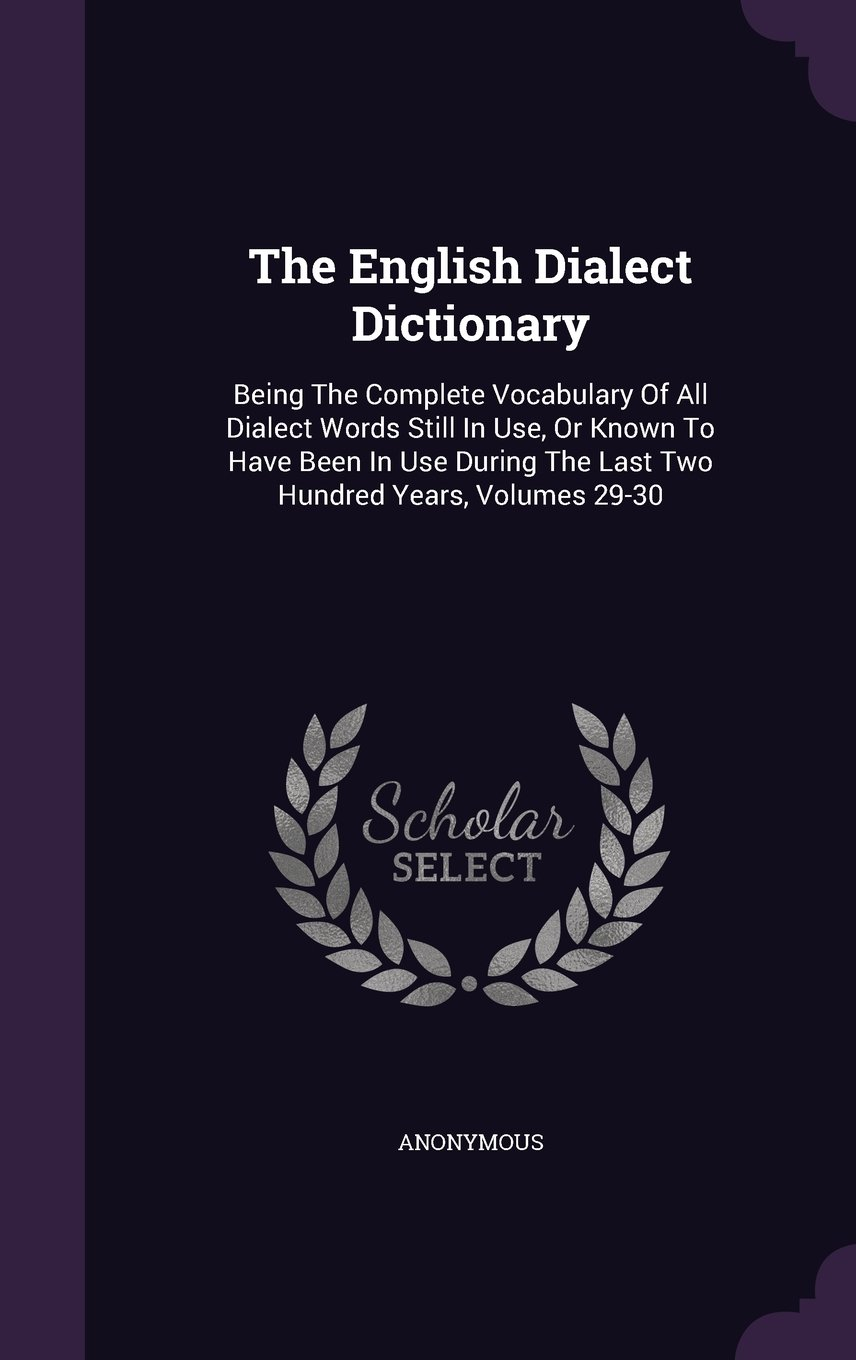 The English Dialect Dictionary: Being The Complete Vocabulary Of All Dialect Words Still In Use, Or Known To Have Been In Use During The Last Two Hundred Years, Volumes 29-30 pdf