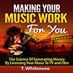 Making Your Music Work for You: The Science of Generating Money by Licensing Your Music to TV and Film | T Whitmore