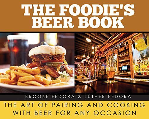 The Foodie?s Beer Book: The Art of Pairing and Cooking with Beer for Any Occasion by Brooke Fedora, Luther Fedora