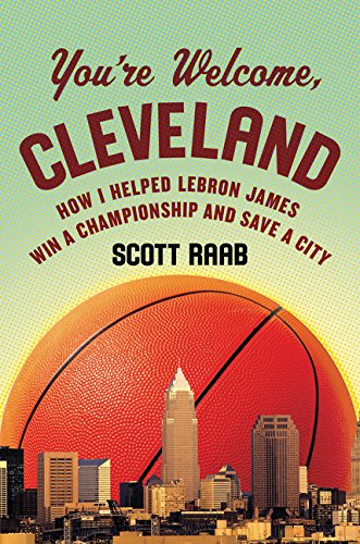 You're Welcome, Cleveland: How I Helped Lebron James Win a Championship and Save a City
