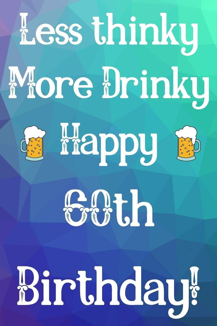 Less Thinky More Drinky Happy 60th Birthday Funny 60th Birthday Gift Journal Notebook Diary Quote 6 X 9 110 Blank Lined Pages Publishing Jbfresh 9781079945676 Amazon Com Books
