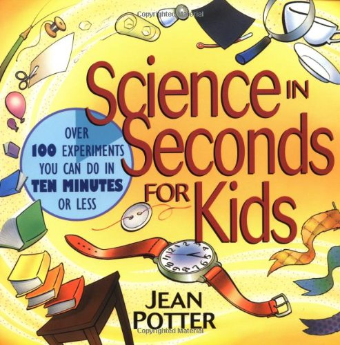 Science in Seconds for Kids Over 100 Experiments You Can Do in Ten Minutes or Less