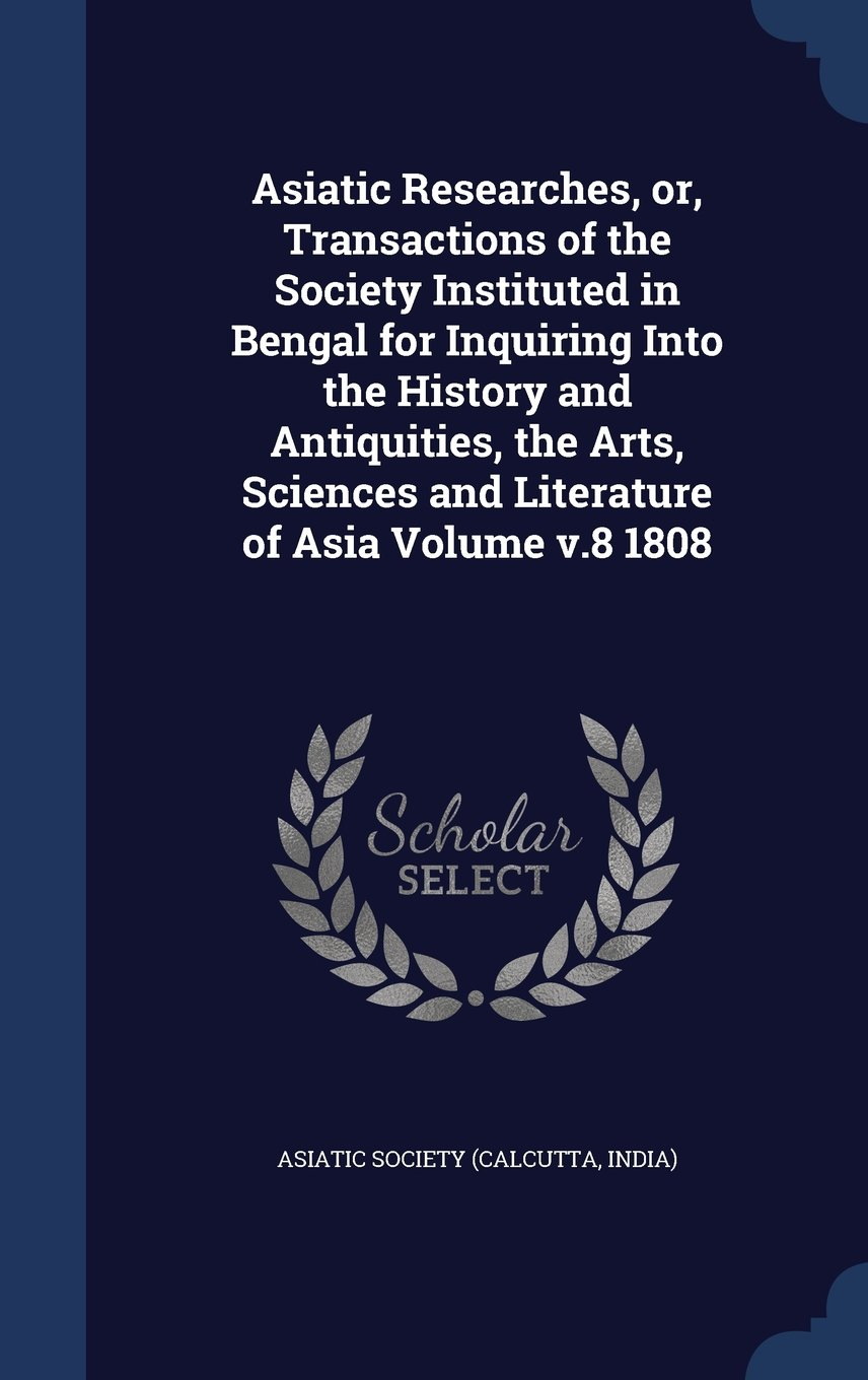 Download Asiatic Researches, Or, Transactions of the Society Instituted in Bengal for Inquiring Into the History and Antiquities, the Arts, Sciences and Literature of Asia Volume V.8 1808 PDF
