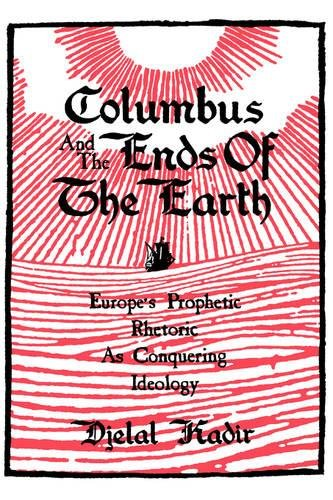 Columbus and the Ends of the Earth: Europe's Prophetic Rhetoric as Conquering Ideology by University of California Press