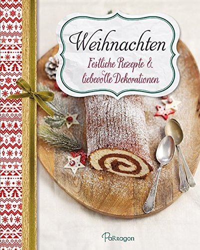 Weihnachten - Festliche Rezepte & liebevolle Dekorationen: Für ein besinnliches Weihnachtsfest mit Ihrer Familie