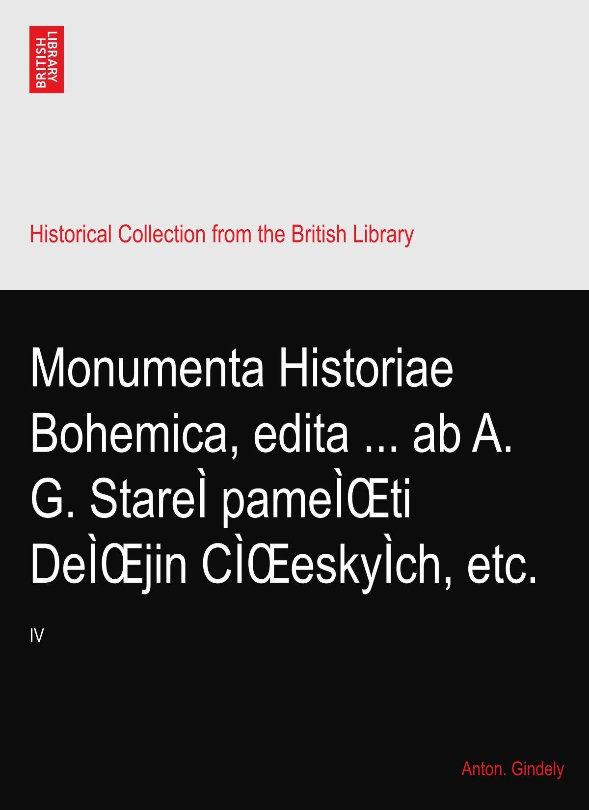Monumenta Historiae Bohemica, edita ... ab A. G. StareÌ pameÌŒti DeÌŒjin CÌŒeskyÌch, etc.: IV PDF
