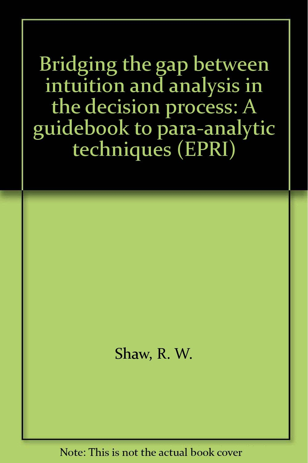 Bridging the gap between intuition and analysis in the decision process: A guidebook to para-analytic techniques (EPRI)