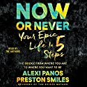 Now or Never: Your Epic Life in 5 Steps Audiobook by Alexi Panos, Preston Smiles Narrated by Alexi Panos, Preston Smiles