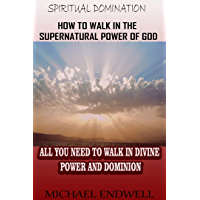 How to Walk In the Supernatural Power of God: All You Need To Walk In Divine Power and Dominion. (Spiritual Domination) (English Edition)
