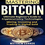 Bitcoin: Ultimate Beginner's Guide to Cryptocurrency Technologies - Mining, Investing, and Trading in Digital Gold: Digital Currency, Book 3 | Matthew Connor