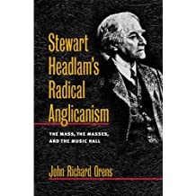 Stewart Headlam's Radical Anglicanism: The Mass, the Masses, and the Music Hall (Studies in Anglican History)