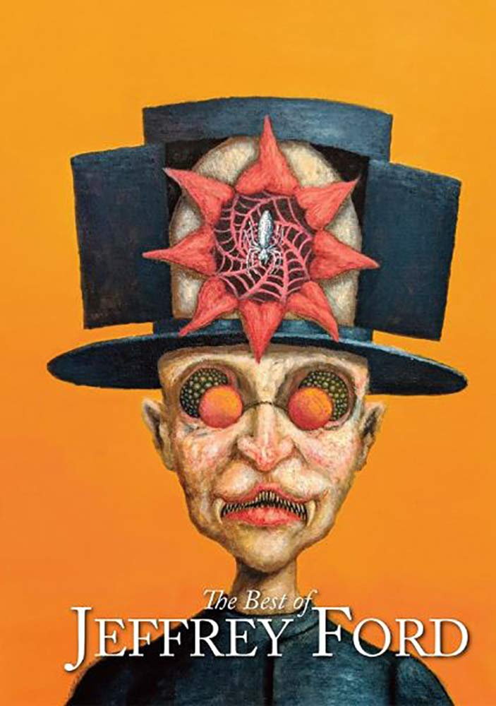 Book cover: The Best of Jeffrey Ford, Jeffrey Ford.  A strange illustration of a pale man standing in front of an orange background.  His eyes are large, black, and spotted - or they are missing.  In front of them are small, circular orange glasses. His top hat opens like a wardrobe, where a hole in his head (which opens like a flower) reveals a spider on a red web. His mouth is open, parted like a cats, with pointy teeth and long canines.