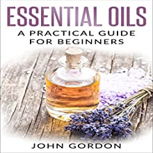 Essential Oils: A Practical Guide for Beginners Audiobook by John Gordon Narrated by Kent Bates