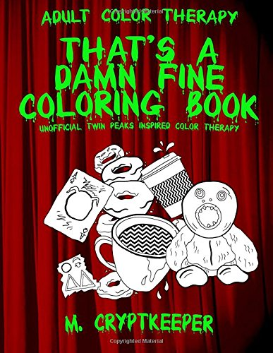 That's A Damn Fine Coloring Book: Unofficial Twin Peaks Inspired Color Therapy: Adult Color Therapy Featuring Cherry Pies, Coffee and Murder Clues ... Series (The Damn Fine Collection) (Volume 2)