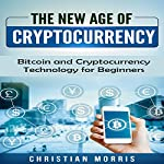 The New Age of Cryptocurrency: Bitcoin and Cryptocurrency Technologies for Beginners: Everything a Beginner, Like You, Needs to Know About Cryptocurrency | Christian Morris