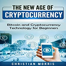 The New Age of Cryptocurrency: Bitcoin and Cryptocurrency Technologies for Beginners: Everything a Beginner, Like You, Needs to Know About Cryptocurrency Audiobook by Christian Morris Narrated by Rodger Paxton
