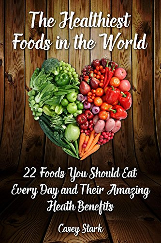 The Healthiest Foods in the World: 22 Foods You Should Eat Every Day and Their Amazing Heath Benefits by [Stark, Casey]