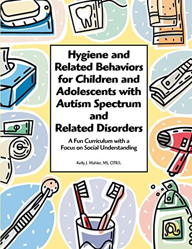 Hygiene and Related Behaviors for Children and Adolescents with Autism Spectrum and Related Disorders: A Fun Curriculum with a Focus on Social Understanding by Kelly J. Mahler (2009-04-01)