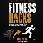 Fitness Hacks: 50 Shortcuts to Effortlessly Cheat Your Way to a Better Body Today! | Phil Pierce