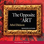 The Opposite of Art   Athol Dickson