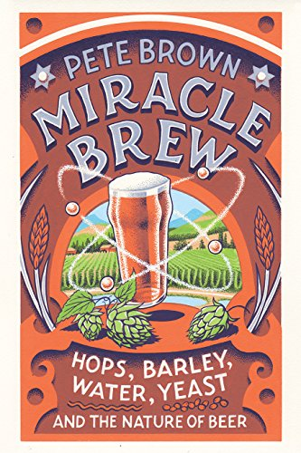 Miracle Brew: Hops, Barley, Water, Yeast, and the Nature of Beer by Pete Brown
