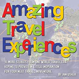 Amazing Travel Experiences - 15 more stories from one world traveller hoping to provide little inspiration for your next travel adventure by [Usher, Ian]
