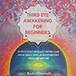 Third Eye Awakening for Beginners: 10 Steps to Activate and Decalcify Your Pineal Gland, Open the Third Eye Chakra, and Increase Mind Power Through Guided Meditation | Kate O' Russell