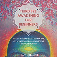 Third Eye Awakening for Beginners: 10 Steps to Activate and Decalcify Your Pineal Gland, Open the Third Eye Chakra, and Increase Mind Power Through Guided Meditation Audiobook by Kate O' Russell Narrated by Nikiya Palombi
