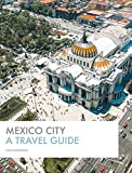 Mexico City: A Travel Guide: The Most Comprehensive Mexico City Guidebook Out There