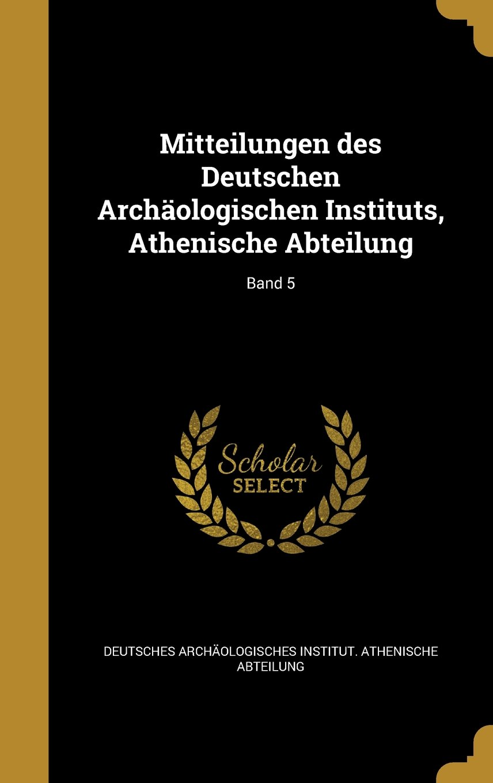 Mitteilungen Des Deutschen Archaologischen Instituts, Athenische Abteilung; Band 5 (German Edition) ebook