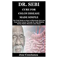 DR. SEBI CURE FOR COLON DISEASE MADE SIMPLE: The Total Guide on How to Effectively...
