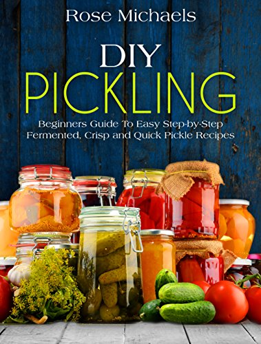 DIY Pickling: Beginners Guide To Easy Step-By-Step Fermented, Crisp, And Quick Pickle Recipes by [Michaels, Rose]