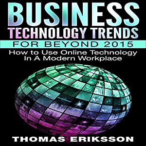 Business Technology Trends for Beyond 2015: How to Use Online Technology in a Modern Workplace Hörbuch