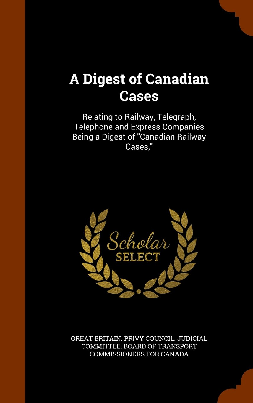 """Download A Digest of Canadian Cases: Relating to Railway, Telegraph, Telephone and Express Companies Being a Digest of """"Canadian Railway Cases,"""" ebook"""