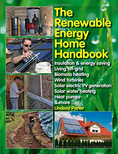 The Renewable Energy Home Handbook: Insulation & energy saving, Living off-grid, Bio-mass heating, Wind turbines, Solar electric PV generation, Solar water heating, Heat pumps, & more