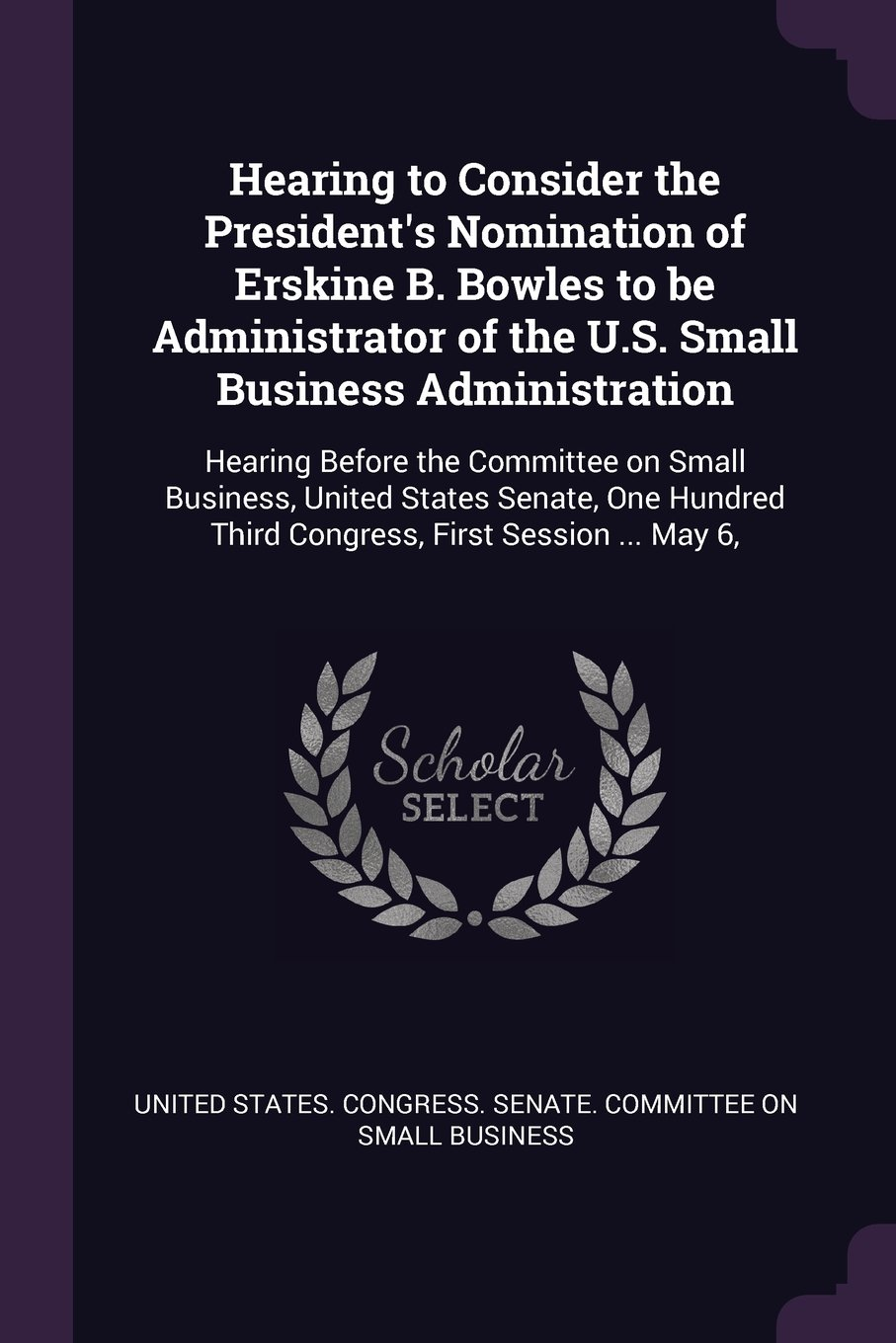 Hearing to Consider the President's Nomination of Erskine B. Bowles to Be Administrator of the U.S. Small Business Administration: Hearing Before the ... Third Congress, First Session ... May 6, PDF