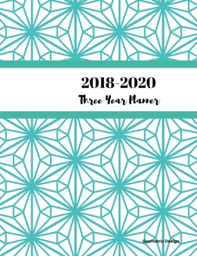 2018 - 2020 Geometric Design Three Year Planner: 2018-2020 Monthly Schedule Organizer - Agenda Planner for the Next Three Years/36 months calendar ? ... (3 year Diary/3 year Calendar/Logbook)