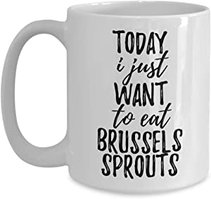 Today I Just Want To Eat Brussels Sprouts Mug Funny Gift For Food Lover Coffee Tea Cup Large 15 oz
