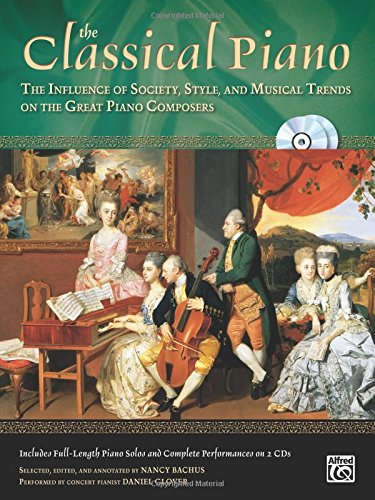 The Classical Piano: The Influence of Society, Style and Musical Trends on the Great Piano Composers, Book & 2 CDs (The Piano Series) PDF