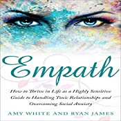 Empath: How to Thrive in Life as a Highly Sensitive: Guide to Handling Toxic Relationships and Overcoming Social Anxiety | Amy White, Ryan James