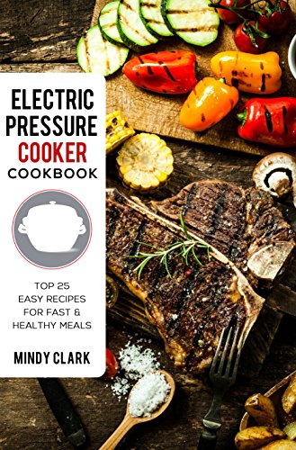 Electric Pressure Cooker Cookbook: Top 25 Easy Recipes for Fast & Healthy Meals by Mindy  Clark