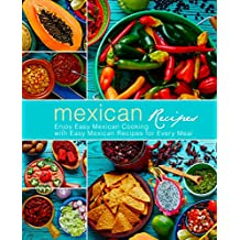 Mexican Recipes: Enjoy Easy Mexican Cooking with Easy Mexican Recipes for Every Meal (2nd Edition)