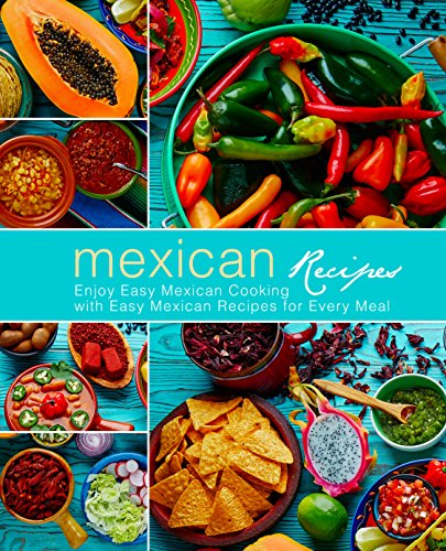 Mexican Recipes: Enjoy Easy Mexican Cooking with Easy Mexican Recipes for Every Meal (2nd Edition) by BookSumo Press