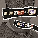 Watson Is Not an Idiot: An Opinionated Tour of the Sherlock Holmes Canon | Eddy Webb