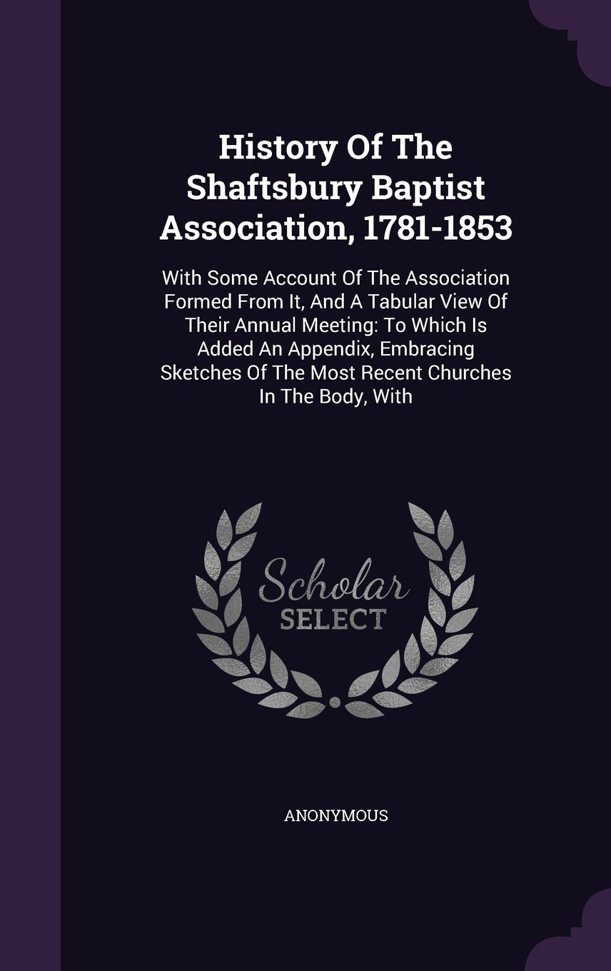 History Of The Shaftsbury Baptist Association, 1781-1853: With Some Account Of The Association Formed From It, And A Tabular View Of Their Annual ... Of The Most Recent Churches In The Body, With pdf epub