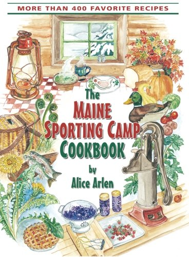 The Maine Sporting Camp Cookbook: More Than 400 Favorite Recipes by Alice Arlen