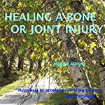Healing a Bone or Joint Injury: Hypnosis to Accelerate Healing of Bone and Cartilage | Maggie Staiger