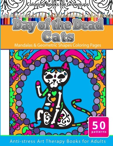 Coloring Books for Grownups Day of the Dead Cats: Mandalas & Geometric Shapes Coloring Pages Anti-Stress Art Therapy Books for (Sugar Skull Cat)