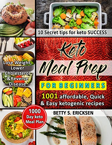 Keto Meal Prep for Beginners: 1001 Affordable, Quick &  Easy ketogenic Recipes | 1000-Day keto Meal Plan | 10 Secret tips for keto Success | Lose Weight, Lower Cholesterol & Reverse Disease by BETTY S. ERICKSEN