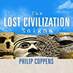 The Lost Civilization Enigma: A New Inquiry into the Existence of Ancient Cities, Cultures, and Peoples Who Pre-Date Recorded History | Philip Coppens